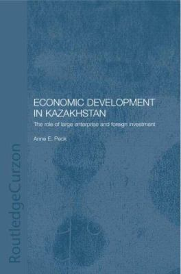 Economic Development in Kazakhstan: The Role of Large Enterprises and Foreign Investment 9780415315463