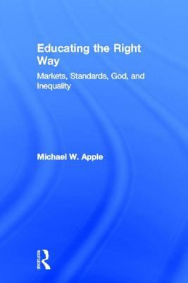 Educating the Right Way: Markets, Standards, God, and Inequality 9780415924603