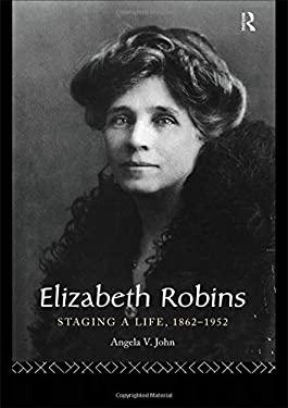 Elizabeth Robins: Staging a Life: 1862-1952 9780415061124
