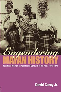 Engendering Mayan History: Kaqchikel Women as Agents and Conduits of the Past, 1875-1970 9780415945608