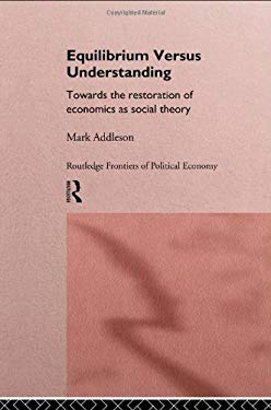 Equilibrium Versus Understanding: Towards the Rehumanizing of Economics Within Social Theory 9780415128148