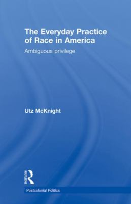 Everyday Practice of Race in America: Ambiguous Privilege 9780415780544