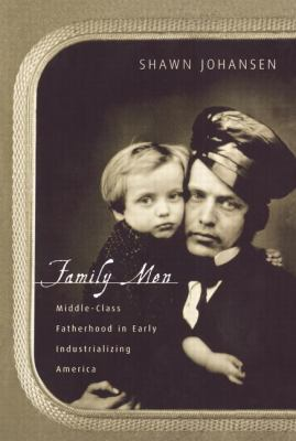 Family Men: Middle-Class Fatherhood in Industrializing America 9780415917872