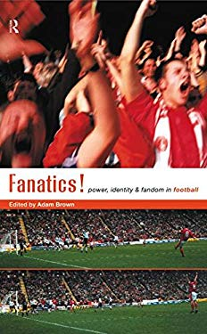 Fanatics!: Power, Identity and Fandom in Football 9780415181037
