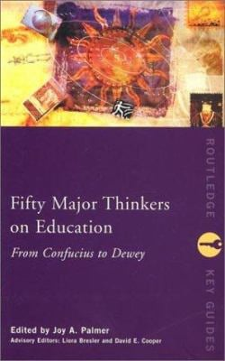 Fifty Major Thinkers on Education: From Confucius to Dewey 9780415231268