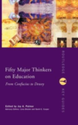 Fifty Major Thinkers on Education: From Confucius to Dewey 9780415231251