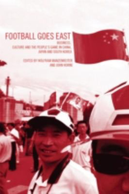 Football Goes East: Business, Culture and the People's Game in East Asia 9780415318983