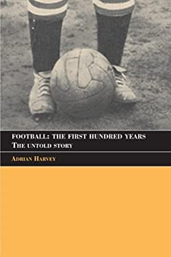Football: The First Hundred Years: The Untold Story 9780415350198