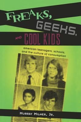 Freaks, Geeks, and Cool Kids: American Teenagers, Schools, and the Culture of Consumption 9780415948302