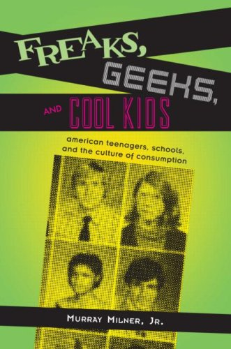 Freaks, Geeks, and Cool Kids: American Teenagers, Schools, Andt He Culture of Consumption 9780415953917