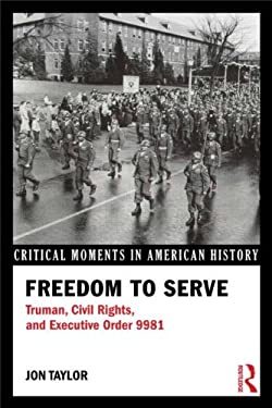 Freedom to Serve: Truman, Civil Rights, and Executive Order 9981 9780415894487
