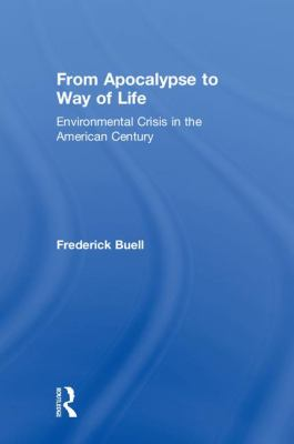 From Apocalypse to Way of Life: Environmental Crisis in the American Century 9780415934077