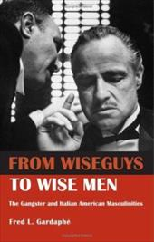 From Wiseguys to Wise Men: The Gangster and Italian American Masculinities 1340448