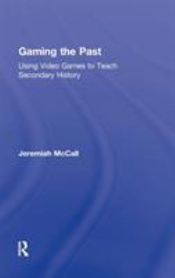 Gaming the Past: Using Video Games to Teach Secondary History 9780415887595