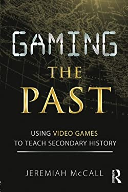 Gaming the Past: Using Video Games to Teach Secondary History 9780415887601
