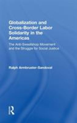 Globalization and Cross-Border Labor Solidarity in the Americas: The Anti-Sweatshop Movement and the Struggle for Social Justice 9780415949569