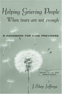 Helping Grieving People - When Tears Are Not Enough: A Handbook for Care Providers 9780415946032