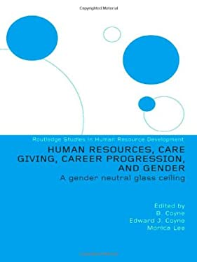 Human Resources, Care Giving, Career Progression and Gender: A Gender Neutral Glass Ceiling 9780415318563