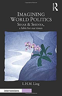 Imagining World Politics: Sihar & Shenya, a Fable for Our Times 9780415718868