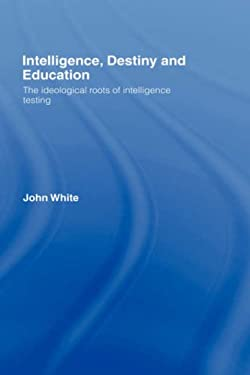 Intelligence, Destiny and Education: The Ideological Roots of Intelligence Testing 9780415368926