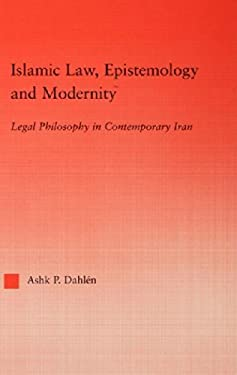 Islamic Law, Epistemology and Modernity: Legal Philosophy in Contemporary Iran 9780415945295