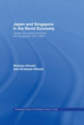 Japan and Singapore in the World Economy: Japan's Economic Advance Into Singapore 1870-1965 9780415192361