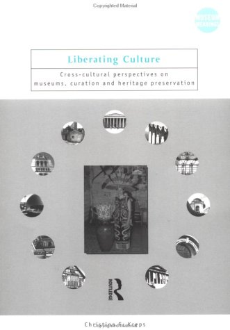 Liberating Culture: Cross-Cultural Perspectives on Museums, Curation, and Heritage Preservation 9780415250269