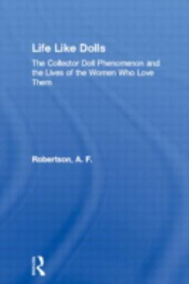 Life Like Dolls: The Collector Doll Phenomenon and the Lives of the Women Who Love Them 9780415944502