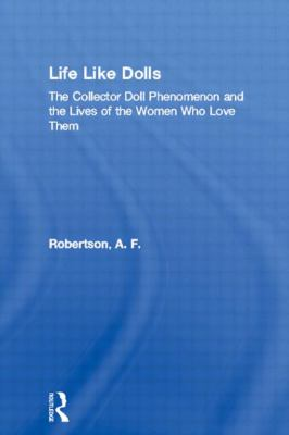 Life Like Dolls: The Collector Doll Phenomenon and the Lives of the Women Who Love Them 9780415944519