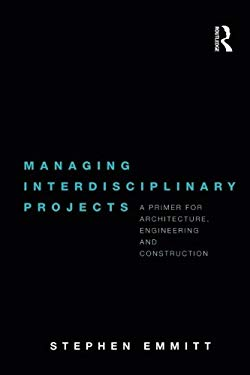 Managing Interdisciplinary Projects: A Primer for Architecture, Engineering and Construction 9780415481717