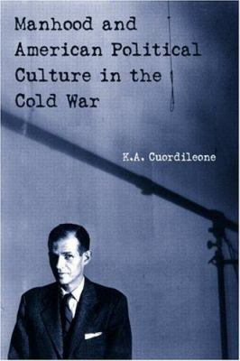 Manhood and American Political Culture in the Cold War 9780415926003