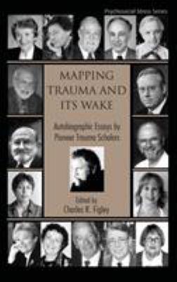 Mapping Trauma and Its Wake: Autobiographic Essays by Pioneer Trauma Scholars 9780415951401