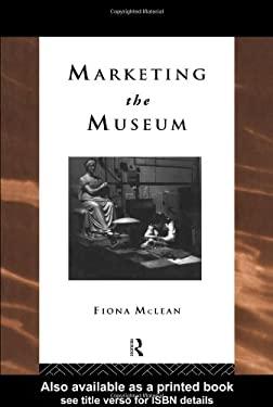 Marketing the Museum - MacLean, Fiona / McLean, Fiona