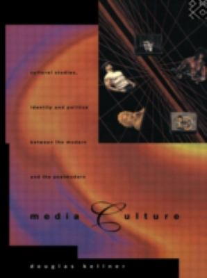 Media Culture: Cultural Studies, Identity and Politics Between the Modern and the Post-Modern 9780415105699