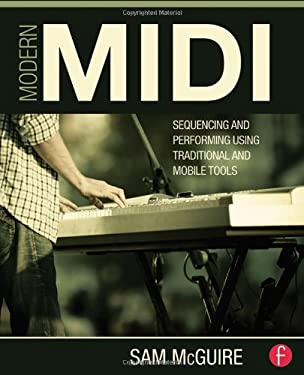 Modern MIDI: Sequencing and Performing Using Traditional and Mobile Tools 9780415839273