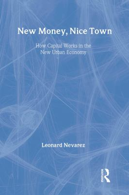 New Money, Nice Town: How Capital Works in the New Urban Economy 9780415933438
