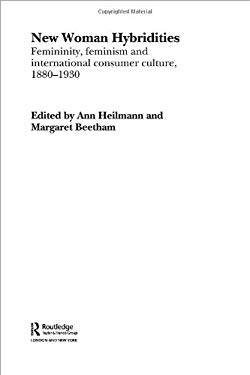 New Woman Hybridities: Feminity, Feminism and International Consumer Culture, 1880-1930 9780415299831