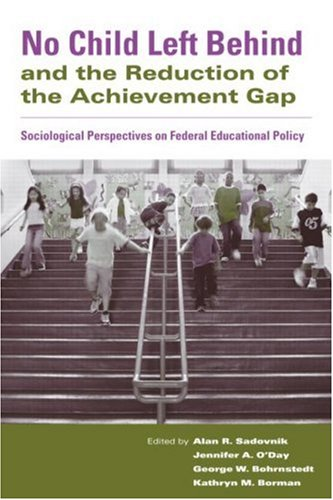 No Child Left Behind and the Reduction of the Achievement Gap: Sociological Perspectives on Federal Educational Policy 9780415955317