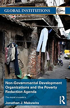 NonGovernmental Development Organizations and the Poverty Reduction Agenda: The Moral Crusaders 9780415704441