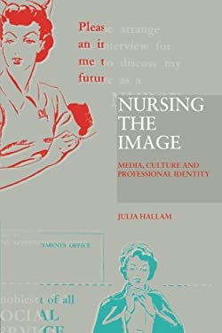 Nursing the Image: Media, Culture and Professional Identity 9780415184557
