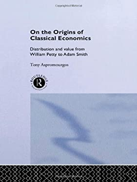 On the Origins of Classical Economics: Distribution and Value from William Petty to Adam Smith 9780415128780