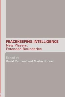 Peacekeeping Intelligence: New Players, Extended Boundaries 9780415374897