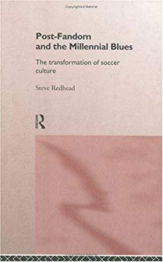 Post-Fandom and the Millennial Blues: The Transformation of Soccer Culture 9780415115278