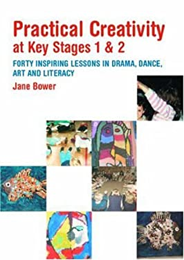 Practical Creativity at Key Stages 1 & 2: 40 Inspiring Lessons in Drama, Dance, Art and Literacy