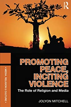 Promoting Peace, Inciting Violence: The Role of Religion and Media 9780415557474
