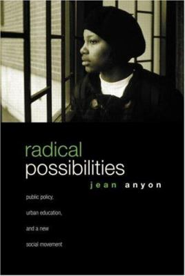 Radical Possibilities: Public Policy, Urban Education, and a New Social Movement 9780415950992