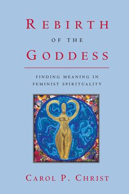 Rebirth of the Goddess: Finding Meaning in Feminist Spirituality 9780415921862