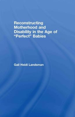 Reconstructing Motherhood and Disability in the Age of Perfect Babies 9780415917889