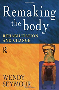 Remaking the Body: Rehabilitation and Change 9780415186018