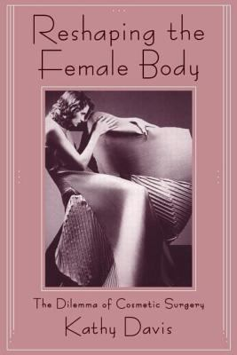 Reshaping the Female Body: The Dilemma of Cosmetic Surgery 9780415906326